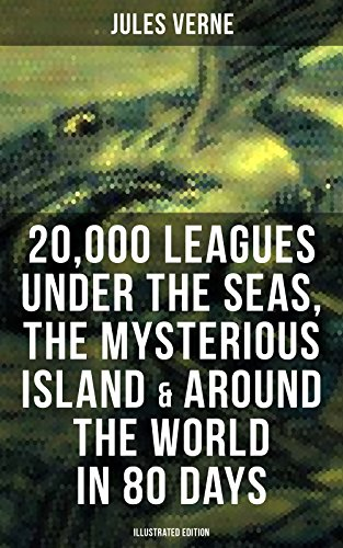 20,000 Leagues Under the Seas, The Mysterious Island & Around the World in 80 Days: 3 Sci-Fi Classics in One eBook (Illustrated Edition)