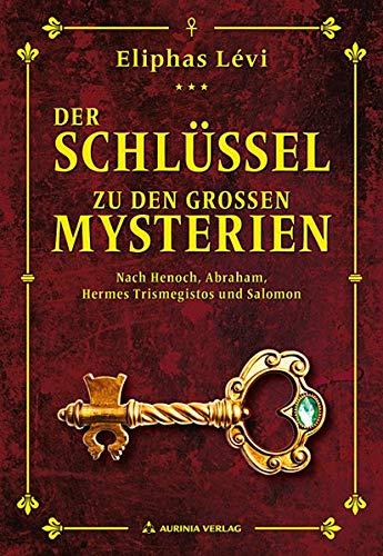 Der Schlüssel zu den großen Mysterien: Nach Henoch, Abraham, Hermes Trismegistos und Salomon