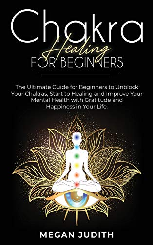 Chakra healing for beginners: The Ultimate Guide for beginners to Unblock Your Chakras, start to healing and Improve Your Mental Health with Gratitude and Happiness in Your Life