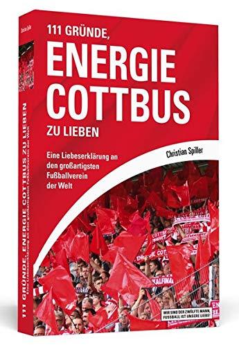 111 Gründe, Energie Cottbus zu lieben: Eine Liebeserklärung an den großartigsten Fußballverein der Welt