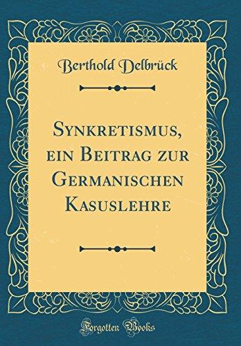 Synkretismus, ein Beitrag zur Germanischen Kasuslehre (Classic Reprint)