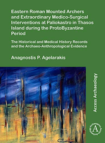 Eastern Roman Mounted Archers and Extraordinary Medico-Surgical Interventions at Paliokastro in Thasos Island during the ProtoByzantine Period: The ... Evidence (Access Archaeology)