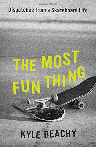 The Most Fun Thing: Dispatches from a Skateboard Life