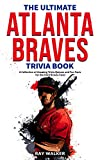 The Ultimate Atlanta Braves Trivia Book: A Collection of Amazing Trivia Quizzes and Fun Facts for Die-Hard Braves Fans!