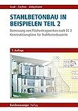 Stahlbetonbau in Beispielen - Teil 2: Bemessung von Flächentragwerken nach EC 2 - Konstruktionspläne für Stahlbetonbauteile - Ralf Avak