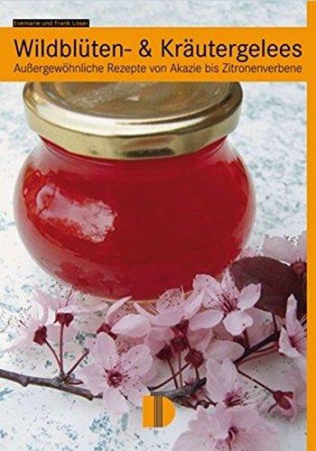 Wildblüten- & Kräutergelees: Außergewöhnliche Rezepte von Akazie bis Zitronenverbene