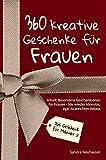Das Geschenk für Männer: 360 kreative Geschenke für Frauen - Nie wieder ideenlos, egal zu welchem Anlass - Inhalt: Besondere Geschenkideen für Frauen (Inspirierende Geschenkideen)