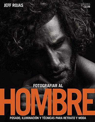 Fotografiar al hombre: Posado, iluminación y técnicas de disparo para retrato y moda (Photoclub)