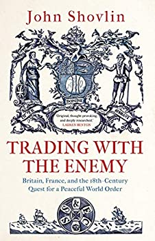 Trading with the Enemy  Britain France and the 18th-Century Quest for a Peaceful World Order