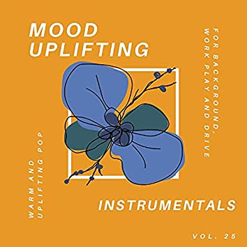 Mood Uplifting Instrumentals - Warm And Uplifting Pop For Background, Work Play And Drive, Vol.25