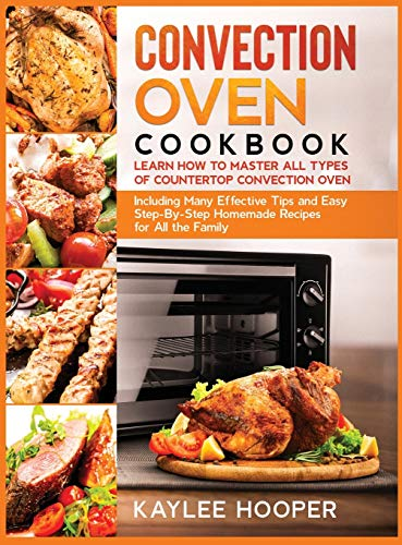 Convection Oven Cookbook: Many Effective Tips and Easy Step-By-Step Homemade Recipes for All the Family (FULL-COLOR EDITION)