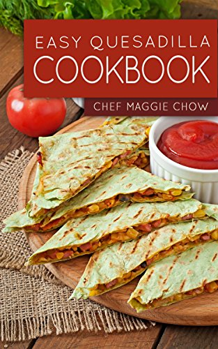 Easy Quesadilla Cookbook (Quesadillas Cookbook, Quesadillas Recipes, Quesadilla Cookbook, Quesadilla Recipes, Quesadillas 1) by [Chef Maggie Chow]