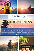 Practicing Mindfulness: An Ten-Week Plan for Finding Peace in a Frantic World. Reclaiming the Present Moment and Your Life