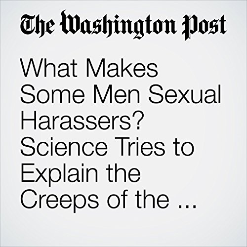 What Makes Some Men Sexual Harassers? Science Tries to Explain the Creeps of the World. copertina