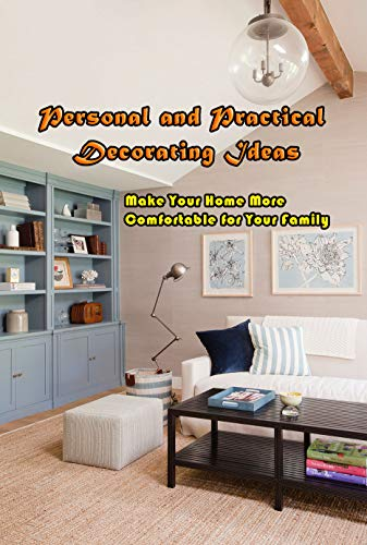 Personal and Practical Decorating Ideas: Make Your Home More Comfortable for Your Family: Designing House and Life (English Edition)