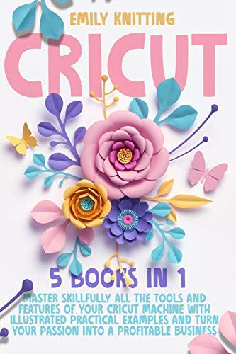 Cricut: 5 Books in 1: Master Skillfully All the Tools and Features of Your Cricut Machine with Illustrated Practical Examples and Turn Your Passion Into a Profitable Business