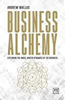 Business Alchemy: Exploring the Inner, Unseen Dynamics of the Business