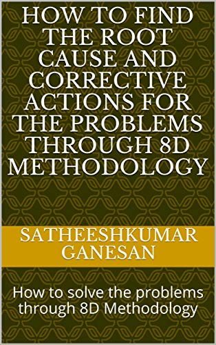 How to find the root cause and corrective actions for the problems through 8D Methodology: How to solve the problems through 8D Methodology (English Edition)