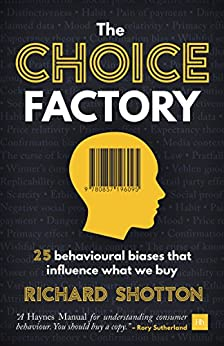 The Choice Factory: 25 behavioural biases that influence what we buy by [Richard Shotton]
