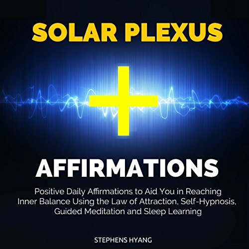 Solar Plexus Affirmations: Positive Daily Affirmations to Aid You in Reaching Inner Balance Using the Law of Attraction, Self-Hypnosis, Guided Meditation and Sleep Learning audiobook cover art