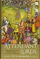Attendant Lords: Bairam Khan and Abdur Rahim, Courtiers & Poets in Mughal India