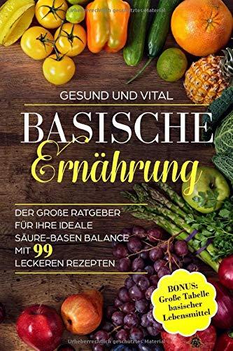 Basische Ernährung: Der große Ratgeber für Ihre ideale Säure-Basen Balance. Mit 99 leckeren Rezepten - BONUS: Große Tabelle basischer Lebensmittel