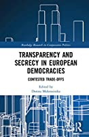 Transparency and Secrecy in European Democracies: Contested Trade-offs (Routledge Research in Comparative Politics)