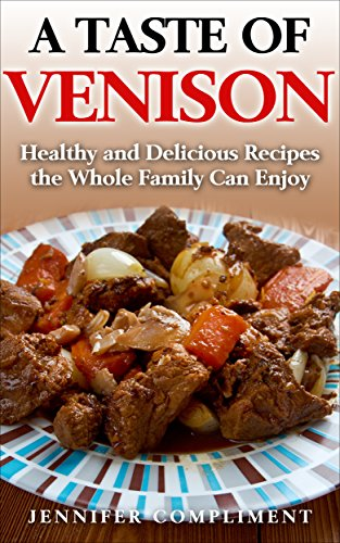 A Taste of Venison: Healthy and Delicious Recipes the Whole Family Can Enjoy