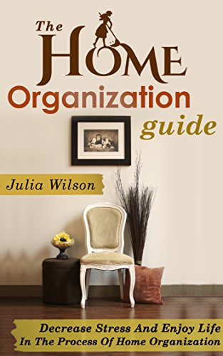 The Home Organization Guide: Decrease Stress And Enjoy Life In The Process Of Home Organization (Organizational Behavior, Organizational Change, Lifestyle ... Home Improvement, Str