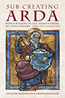 Sub-creating Arda: World-building in J.R.R. Tolkien's Work, its Precursors and its Legacies (Cormarë)
