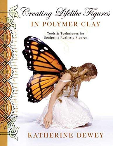 By Katherine Dewey - Creating Lifelike Figures in Polymer Clay: Tools and Techniques for Sculpting Realistic Figures