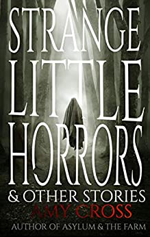 Strange Little Horrors and Other Stories by [Amy Cross]
