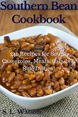 Southern Bean Cookbook: 240 Recipes for Soups, Casseroles, Meals, Salads & Side Dishes! (Southern Cooking Recipes Book 17) by [S. L. Watson]