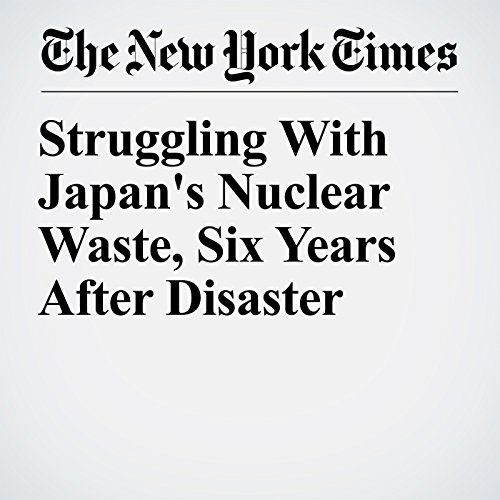 Struggling With Japan's Nuclear Waste, Six Years After Disaster copertina