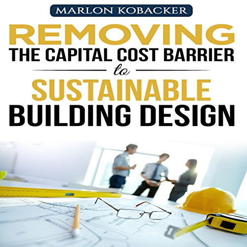 Marlon Kobacker's Removing the Capital Cost Barrier to Sustainable Building Design audiobook cover art