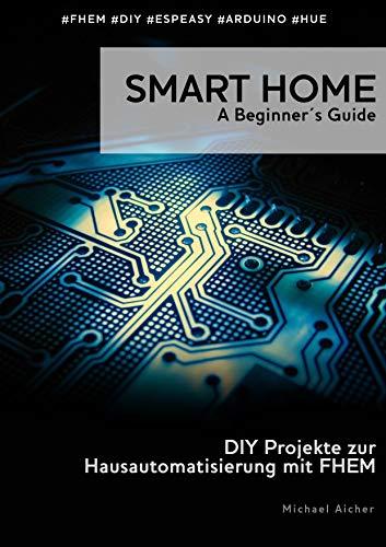 Smart Home - A Beginner's Guide: DIY Projekte zur Hausautomatisierung mit FHEM