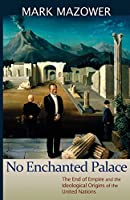No Enchanted Palace: The End of Empire and the Ideological Origins of the United Nations (Lawrence Stone Lectures)
