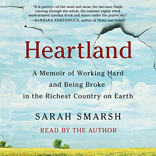 Heartland     A Memoir of Working Hard and Being Broke in the Richest Country on Earth              By:                                                                                                                                 Sarah Smarsh                               Narrated by:                                                                                                                                 Sarah Smarsh                      Length: 9 hrs and 35 mins     380 ratings     Overall 4.6