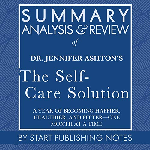 Summary, Analysis, and Review of Jennifer Ashton's The Self-Care Solution: A Year of Becoming Happier, Healthier, and Fitter - One Month at a Time  By  cover art