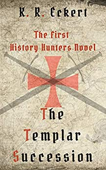 The Templar Succession: A Novel (The History Hunters Book 1) by [K. R. Eckert]