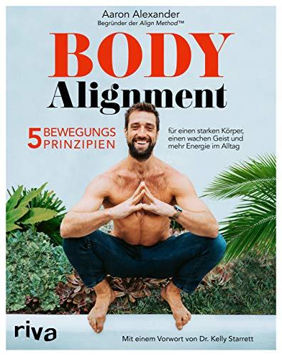 Body Alignment: 5 Bewegungsprinzipien für einen starken Körper, einen wachen Geist und mehr Energie im Alltag. Mit einem Vorwort von Dr. Kelly Starrett