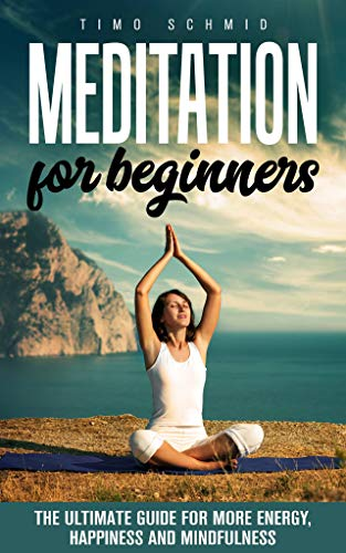 MEDITATION FOR BEGINNERS: THE ULTIMATE GUIDE FOR MORE ENERGY, HAPPINESS AND MINDFULNESS (English Edition)