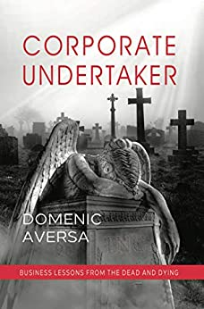 Corporate Undertaker: Business Lessons from the Dead and Dying by [Domenic Aversa]