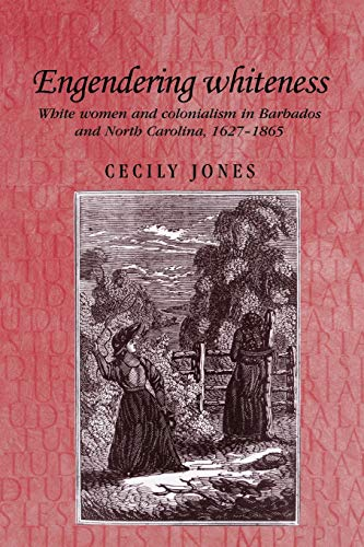 Engendering whiteness: White women and colonialism in Barbados and North Carolina, 1627–1865 (Studies in Imperialism)