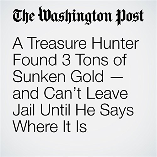 A Treasure Hunter Found 3 Tons of Sunken Gold — and Can't Leave Jail Until He Says Where It Is cover art