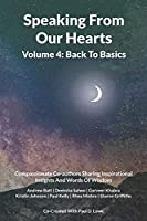 Speaking From Our Hearts Volume 4 - Back to Basics: Compassionate Co-authors Sharing Inspirational Insights And Words Of Wisdom