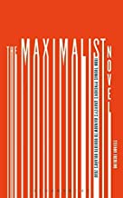 The Maximalist Novel: From Thomas Pynchon's Gravity's Rainbow to Roberto Bolano's 2666