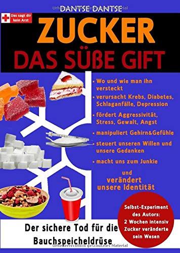 Zucker - Das Süße Gift: Wo man ihn versteckt und was er verursacht: Krebs, Diabetes, Schlaganfälle, Depression, er fördert Aggressivität, manipuliert ... uns zum Junkie und verändert unsere Identität