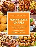 FRIGGITRICE AD ARIA: 200+ Ricette Italiane Facili e Veloci per Friggere, Cuocere ed Arrostire in Modo Sano, dall'Antipasto al Dolce