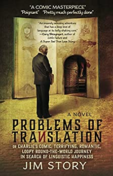 Problems of Translation: or Charlie's Comic, Terrifying, Romantic, Loopy Round-the-World Journey in Search of Linguistic Happiness by [Jim Story]